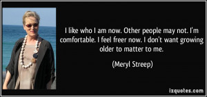 like who I am now. Other people may not. I'm comfortable. I feel ...