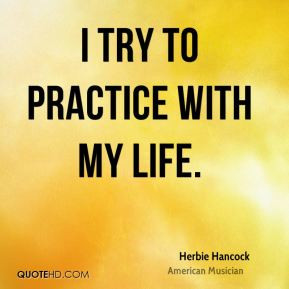 Herbie Hancock - I try to practice with my life.