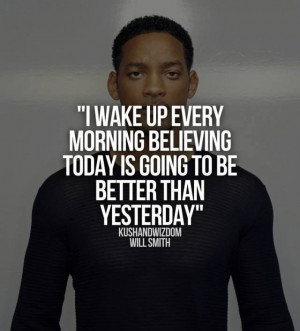 ... today is going to be better than yesterday - Will Smith Quotes