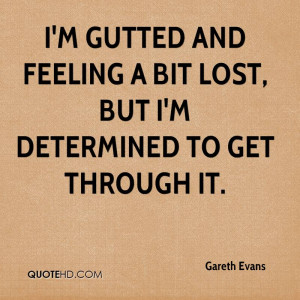 gutted and feeling a bit lost, but I'm determined to get through ...