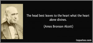 The head best leaves to the heart what the heart alone divines. - Amos ...