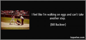 feel like I'm walking on eggs and can't take another step. - Bill ...