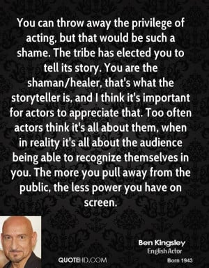 You can throw away the privilege of acting, but that would be such a ...
