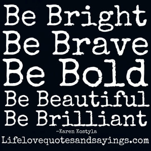 Be Bright, Be Brave, Be Bold, Be Beautiful, Be Brilliant . Karen ...