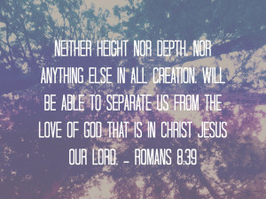 neither height nor depth, nor anything else in all creation, will be ...