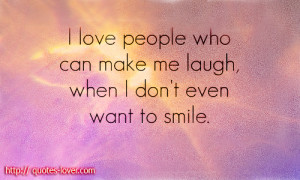 love people who can make me laugh, when I don't even want to ...