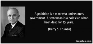 is a politician who's been dead for 15 years. - Harry S. Truman
