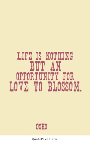 ... Life is nothing but an opportunity for love to blossom. - Love quote