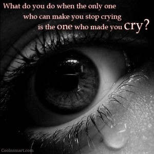 ... the only one who can make you stop crying is the one who made you cry