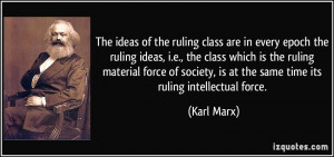 The ideas of the ruling class are in every epoch the ruling ideas, i.e ...