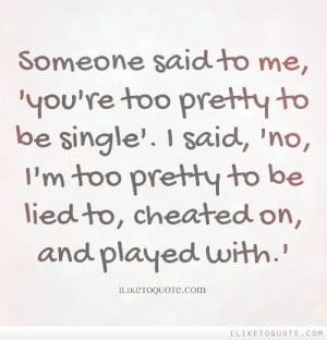 ... said no i m too pretty to be lied to cheated on and played with