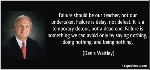 Failure should be our teacher, not our undertaker. Failure is delay ...