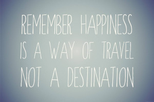 Remember Happiness Is A Way Of Travel Not A Destination.