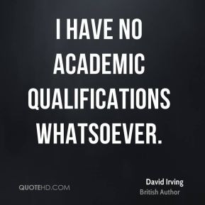 David Irving - I have no academic qualifications whatsoever.