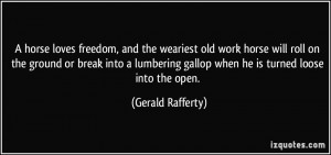 ... gallop when he is turned loose into the open. - Gerald Rafferty