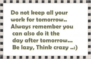 Do not keep all your work for tomorrow.Always remember you can also do ...