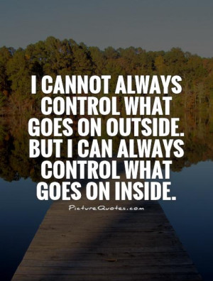 ... outside. But I can always control what goes on inside Picture Quote #1