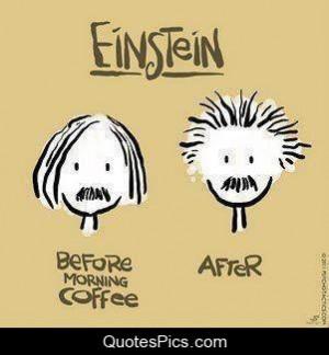 Einstein, before and after coffee – Albert Einstein