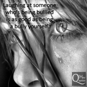 ... at someone who's being bullied is as good as being a bully yourself