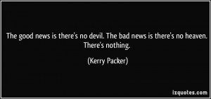 ... . The bad news is there's no heaven. There's nothing. - Kerry Packer