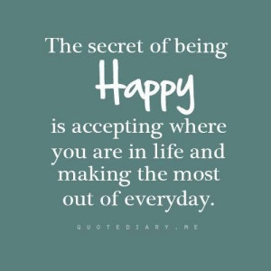 Secret Of Being Happy Is Accepting Where You Are In Life And Making ...