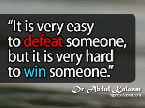 It is very easy to defeat someone, but it is very hard to win someone ...