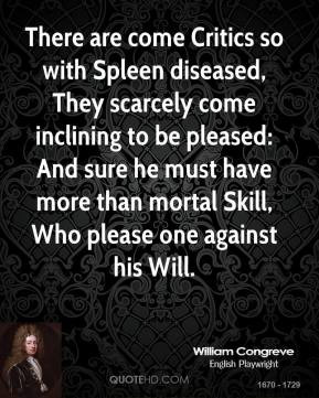 William Congreve - There are come Critics so with Spleen diseased ...