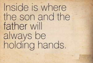 Inside is where the son and the Father will always be holding hands.