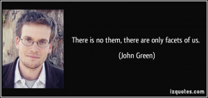 There is no them, there are only facets of us. - John Green