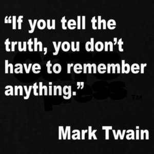 If you tell the truth , you don,t have to remember anything . ~ Mark ...