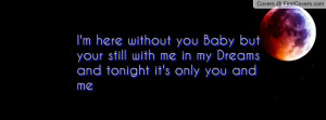 here without you Baby but your still with me in my Dreams and ...