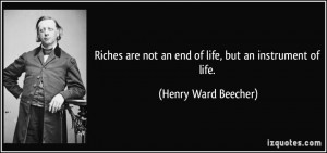 Riches are not an end of life, but an instrument of life. - Henry Ward ...