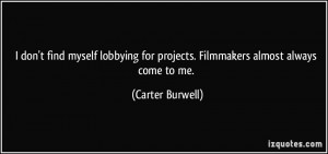 don't find myself lobbying for projects. Filmmakers almost always ...