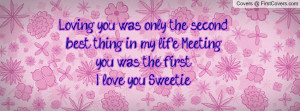 Loving you was only the second best thing in my life... Meeting you ...