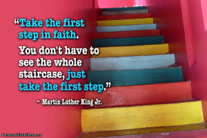 """... whole staircase, just take the first step."""" ~ Martin Luther King Jr"""