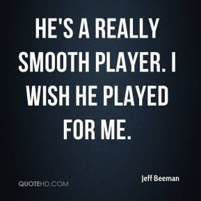 Jeff Beeman - He's a really smooth player. I wish he played for me.
