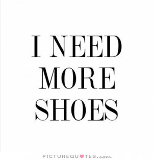 need more shoes Picture Quote #1