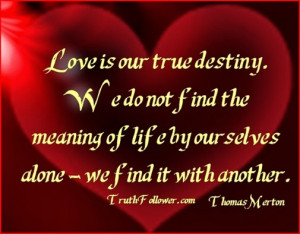 Love is our true destiny .
