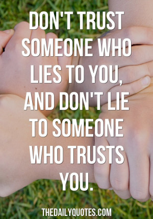 Don't trust someone who lies to you, and don't lie to someone who ...
