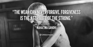 The weak can never forgive. Forgiveness is the attribute of the strong ...
