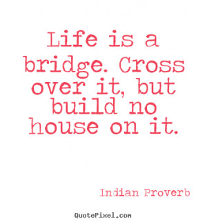 Life quotes - Life is a bridge. cross over it, but build no house on..