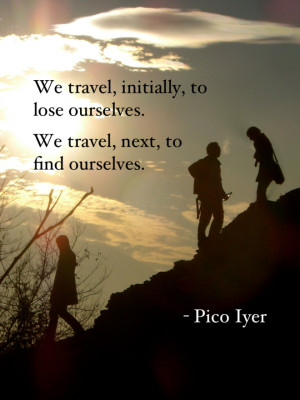 We travel, initially, to lose ourselves. We travel, next, to find ...