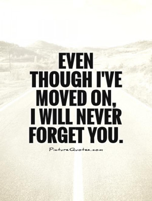 Even though I've moved on, I will never forget you Picture Quote #1