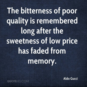 The bitterness of poor quality is remembered long after the sweetness ...