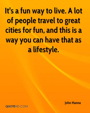 It's a fun way to live. A lot of people travel to great cities for fun ...