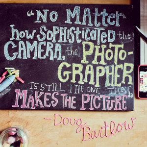 ... camera, the photographer is still the one that makes the picture