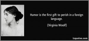 ... is the first gift to perish in a foreign language. - Virginia Woolf