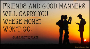 Friends and good manners will carry you where money won't go.""