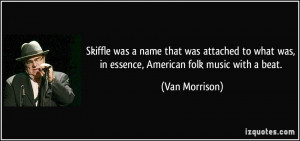 ... what was, in essence, American folk music with a beat. - Van Morrison
