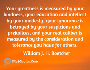 Your greatness is measured by your kindness your education and